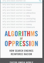 Algorithms of Oppression: How Search Engines Reinforce Racism (Safiya Umoja Noble)