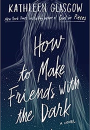 How to Make Friends With the Dark (Kathleen Glasgow)