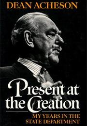 PRESENT AT THE CREATION by Dean Acheson