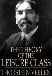 The Theory of the Leisure Class (Thorstein Veblen)