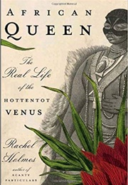 African Queen: The Real Life of the Hottentot Venus (Rachel Holmes)