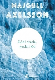 Ice and Water, Water and Ice (Majgull Axelsson)