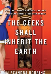 The Geeks Shall Inherit the Earth: Popularity, Quirk Theory and Why Outsiders Thrive After High Scho (Alexandra Robbins)