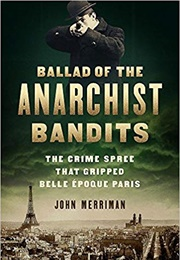 Ballad of the Anarchist Bandits: The Crime Spree That Gripped Belle Époque Paris (John Merriman)
