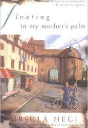 Floating in My Mother's Palm (Ursula Hegi)