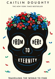 From Here to Eternity: Travelling the World to Find the Good Death (Caitlyn Doughty)
