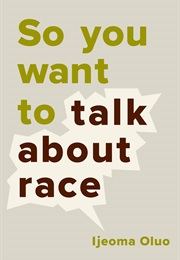 So You Want to Talk About Race (Ijeoma Oluo)