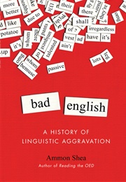 Bad English: A History of Linguistic Aggravation (Ammon Shea)