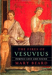 The Fires of Vesuvius: Pompeii Lost and Found (Mary Beard)