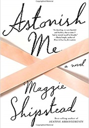 Astonish Me (Maggie Shipstead)