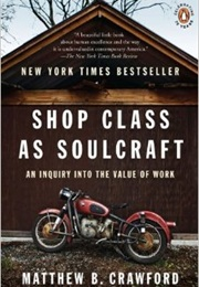 Shop Class as Soulcraft: An Inquiry Into the Value of Work (Matthew B. Crawford)
