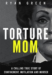 Torture Mom: A Chilling True Story of Confinement, Mutilation and Murder (Ryan Green)