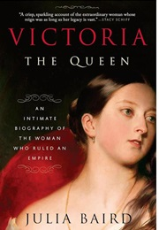 Victoria the Queen: An Intimate Biography of the Woman Who Ruled an Empire (Julia Baird)