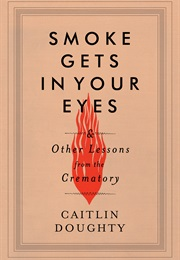 Smoke Gets in Your Eyes: And Other Lessons From the Crematory (Caitlin Doughty)