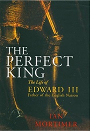 The Perfect King: The Life of Edward III (Ian Mortimer)