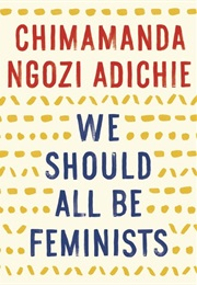 We Should All Be Feminists (Chimamanda Ngozi Adichie)