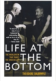 Life at the Bottom: The Worldview That Makes the Underclass (Theodore Dalrymple)