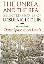 The Unreal and the Real: Selected Stories, Vol. 2: Outer Space, Inner Lands (Ursula K. Le Guin)