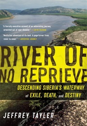 River of No Reprieve: Descending Siberia's Waterway of Exile, Death, and Destiny (Jeffrey Tayler)