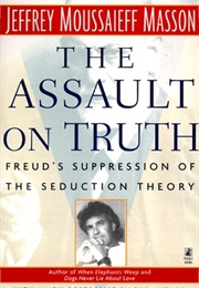 The Assault on Truth: Freud's Suppression of the Seduction Theory (Jeffrey Moussaieff Masson)