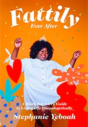 Fattily Ever After:  Fat, Black Girl's Guide to Living Life Unapologetically (Stephanie Yeboah)
