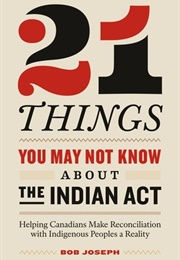 21 Things You May Not About the Indian Act (Bob Joseph)