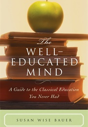 The Well-Educated Mind: A Guide to the Classical Education You Never Had (Susan Wise Bauer)