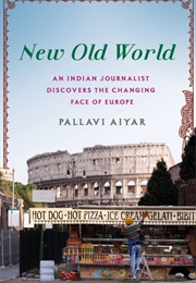 New Old World: An Indian Journalist Discovers the Changing Face of Europe (Pallavi Aiyar)