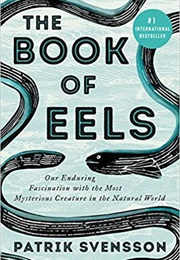 The Book of Eels: Our Enduring Fascination With the Most Mysterious Creatures in the Natural World (Patrik Svensson)