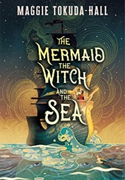 The Mermaid, the Witch, and the Sea (Maggie Tokuda-Hall)